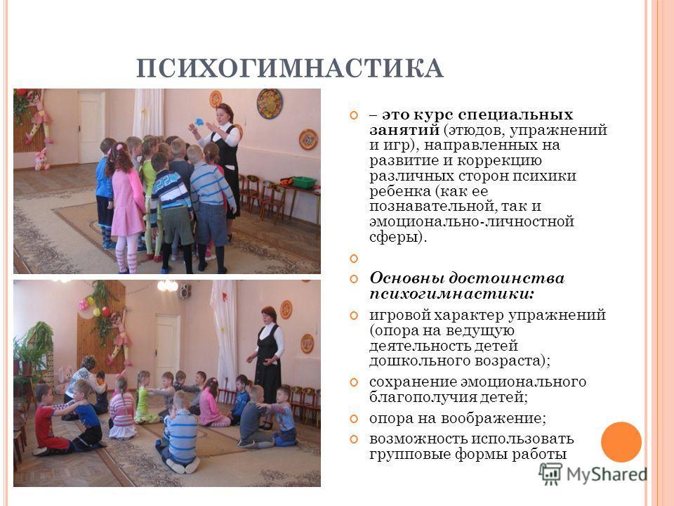 ПСИХОГИМНАСТИКА – это курс специальных занятий (этюдов, упражнений и игр), направленных на развитие и коррекцию различных сторон психики ребенка (как ее познавательной, так и эмоционально-личностной сферы). Основны достоинства психогимнастики: игрово