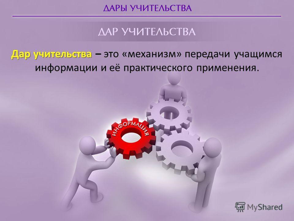 Дар учительства Дар учительства – это «механизм» передачи учащимся информации и её практического применения.