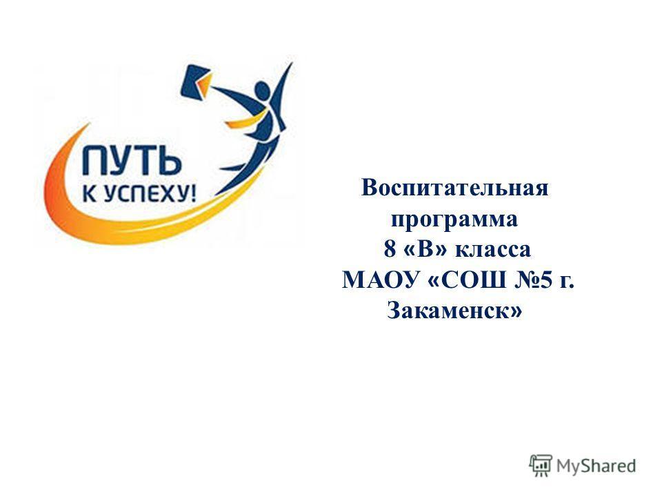 Воспитательная программа 8 « В » класса МАОУ « СОШ 5 г. Закаменск »