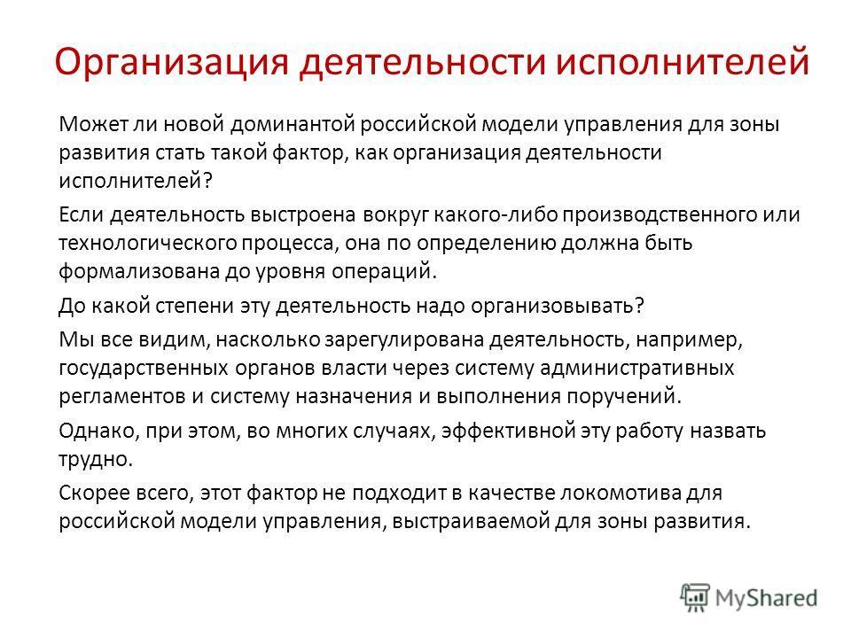 Может ли новой доминантой российской модели управления для зоны развития стать такой фактор, как организация деятельности исполнителей? Если деятельность выстроена вокруг какого-либо производственного или технологического процесса, она по определению