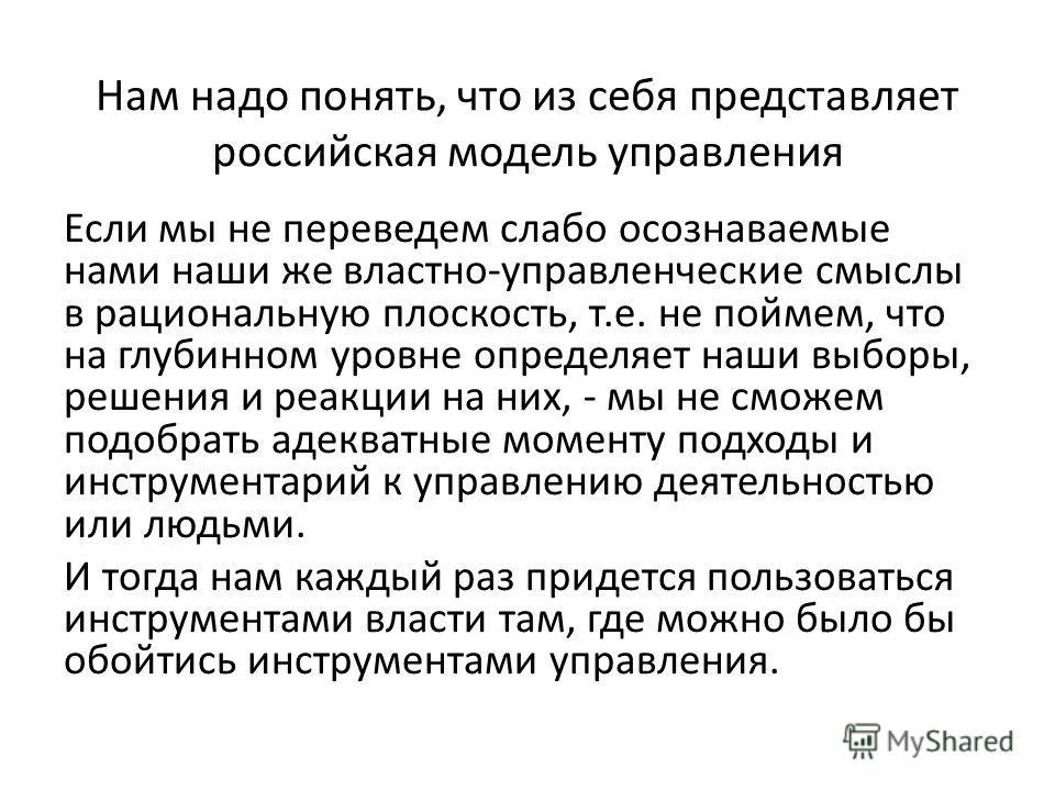 Нам надо понять, что из себя представляет российская модель управления Если мы не переведем слабо осознаваемые нами наши же властно-управленческие смыслы в рациональную плоскость, т.е. не поймем, что на глубинном уровне определяет наши выборы, решени