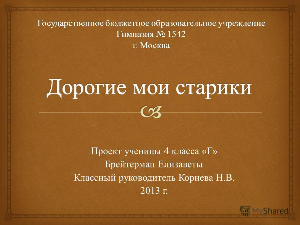 Государственное бюджетное образовательное учреждение 1542 Гимназия 1542 г. Москва Проект ученицы 4 класса « Г » Брейтерман Елизаветы Классный руководитель Корнева Н. В. 2013 г.
