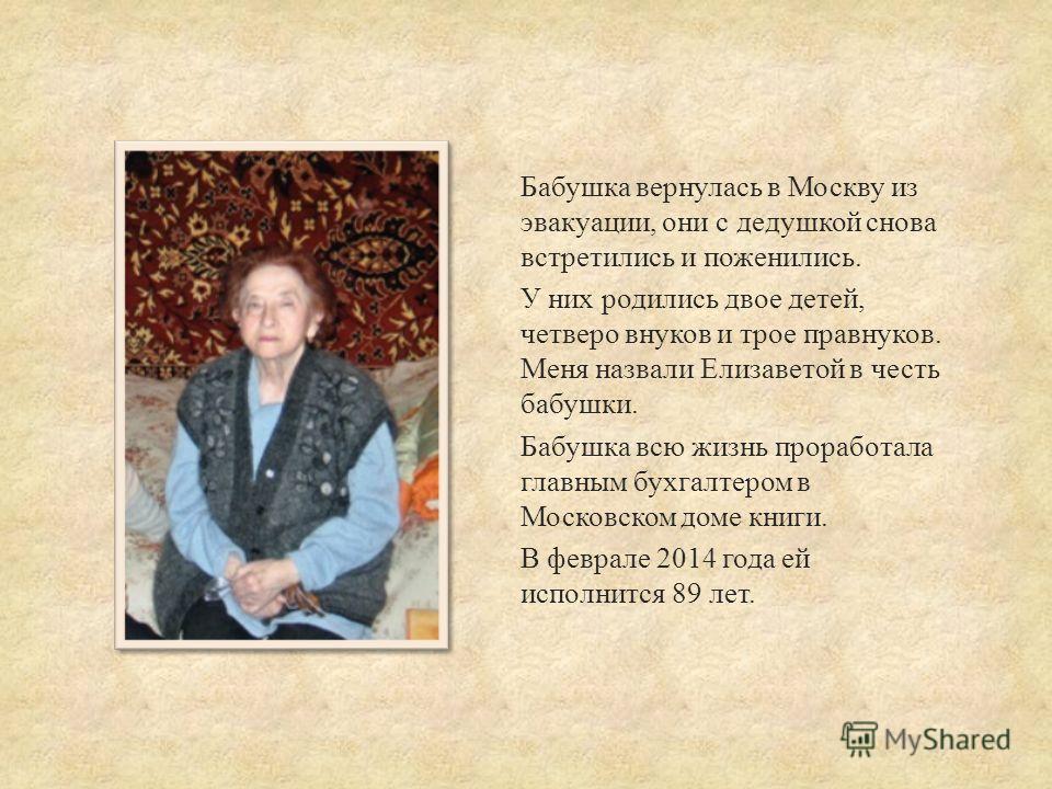 Бабушка вернулась в Москву из эвакуации, они с дедушкой снова встретились и поженились. У них родились двое детей, четверо внуков и трое правнуков. Меня назвали Елизаветой в честь бабушки. Бабушка всю жизнь проработала главным бухгалтером в Московско