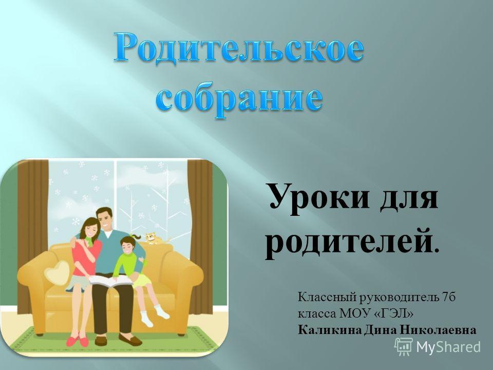 Уроки для родителей. Классный руководитель 7 б класса МОУ « ГЭЛ » Каликина Дина Николаевна