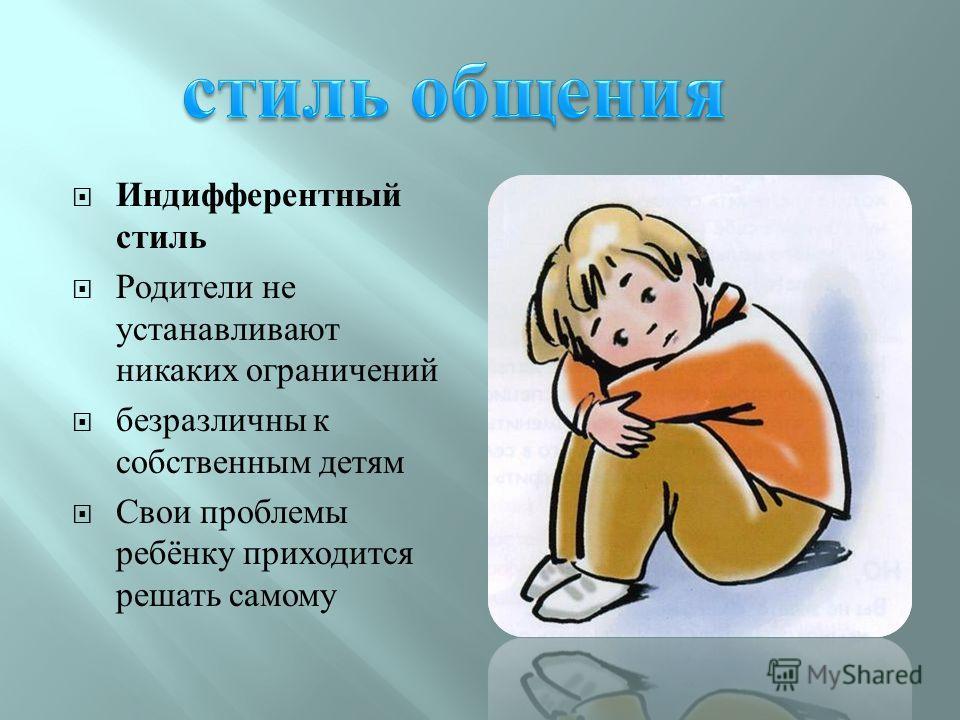 Индифферентный стиль Родители не устанавливают никаких ограничений безразличны к собственным детям Свои проблемы ребёнку приходится решать самому