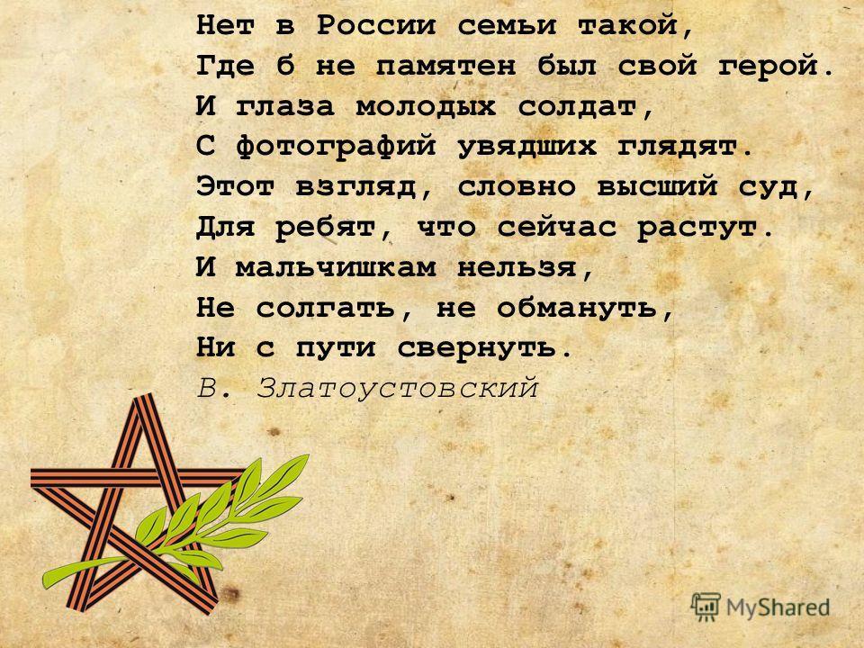Нет в России семьи такой, Где б не памятен был свой герой. И глаза молодых солдат, С фотографий увядших глядят. Этот взгляд, словно высший суд, Для ребят, что сейчас растут. И мальчишкам нельзя, Не солгать, не обмануть, Ни с пути свернуть. В. Златоус