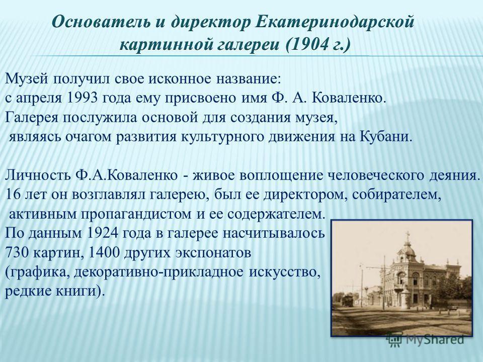 Музей получил свое исконное название: с апреля 1993 года ему присвоено имя Ф. А. Коваленко. Галерея послужила основой для создания музея, являясь очагом развития культурного движения на Кубани. Личность Ф.А.Коваленко - живое воплощение человеческого