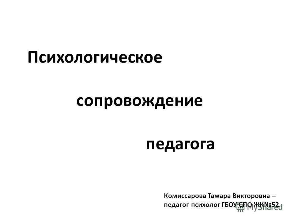 Психологическое сопровождение педагога Комиссарова Тамара Викторовна – педагог-психолог ГБОУ СПО ЖК52