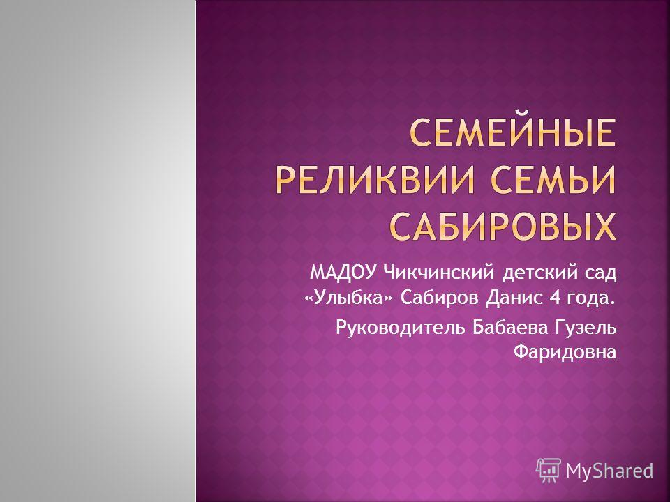МАДОУ Чикчинский детский сад «Улыбка» Сабиров Данис 4 года. Руководитель Бабаева Гузель Фаридовна