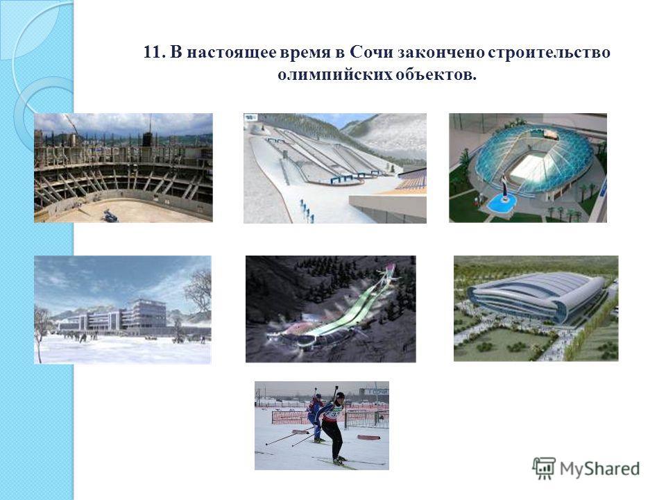11. В настоящее время в Сочи закончено строительство олимпийских объектов.