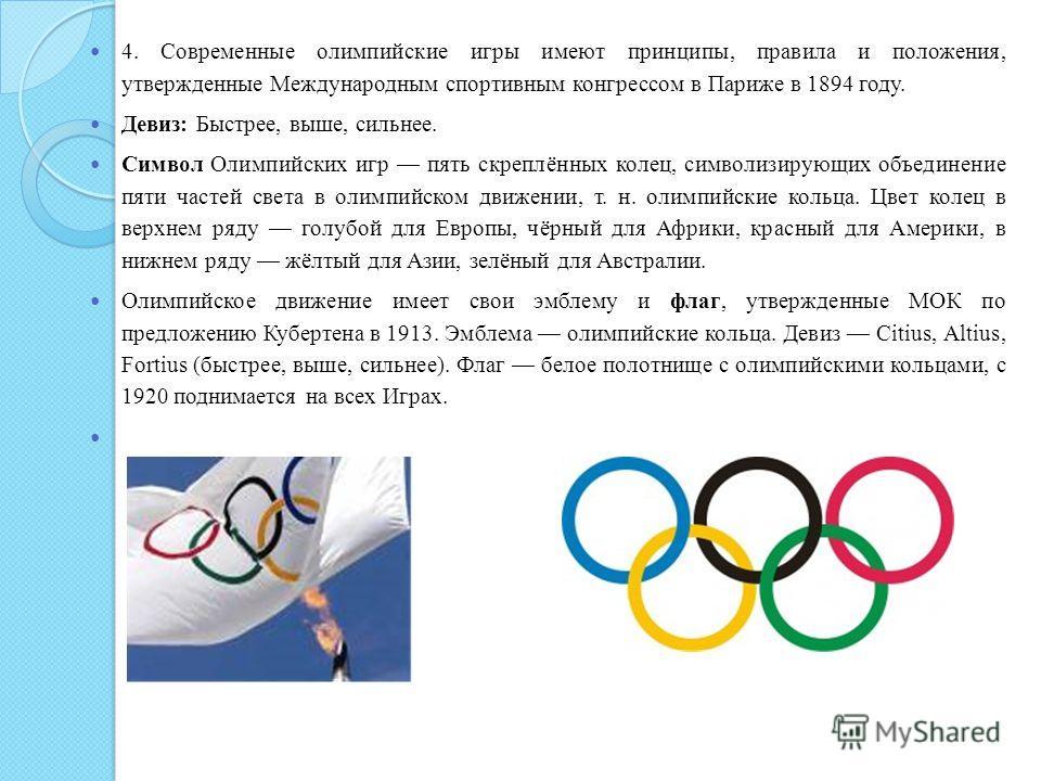 4. Современные олимпийские игры имеют принципы, правила и положения, утвержденные Международным спортивным конгрессом в Париже в 1894 году. Девиз: Быстрее, выше, сильнее. Символ Олимпийских игр пять скреплённых колец, символизирующих объединение пяти