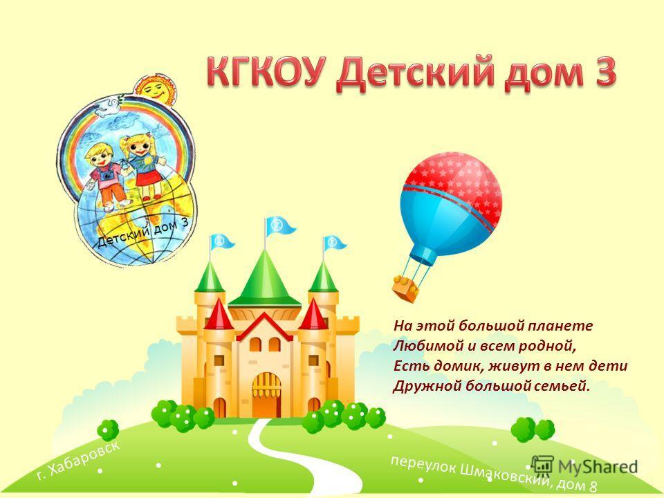 г. Хабаровск переулок Шмаковский, дом 8 На этой большой планете Любимой и всем родной, Есть домик, живут в нем дети Дружной большой семьей.