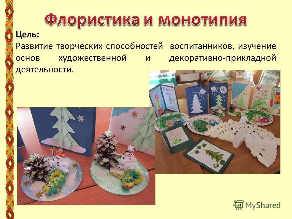 Цель: Развитие творческих способностей воспитанников, изучение основ художественной и декоративно-прикладной деятельности.