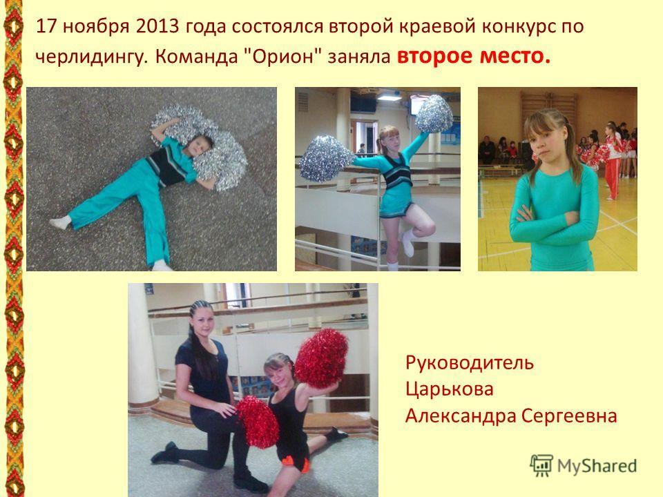17 ноября 2013 года состоялся второй краевой конкурс по черлидингу. Команда Орион заняла второе место. Руководитель Царькова Александра Сергеевна