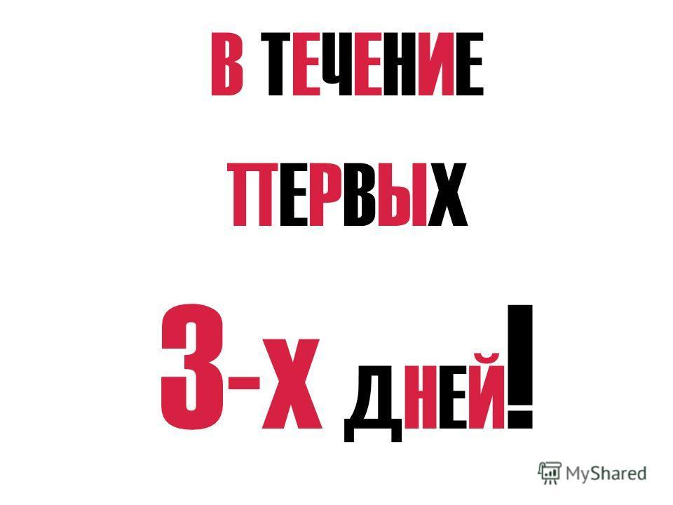 В ТЕЧЕНИЕ ПЕРВЫХ 3 -х ДНЕЙ !