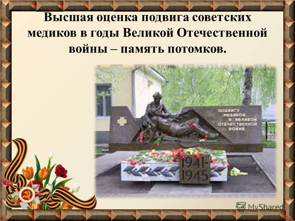 Высшая оценка подвига советских медиков в годы Великой Отечественной войны – память потомков.