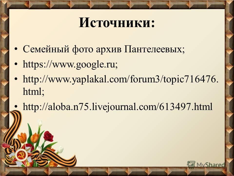 Источники: Семейный фото архив Пантелеевых; https://www.google.ru; http://www.yaplakal.com/forum3/topic716476. html; http://aloba.n75.livejournal.com/613497.html