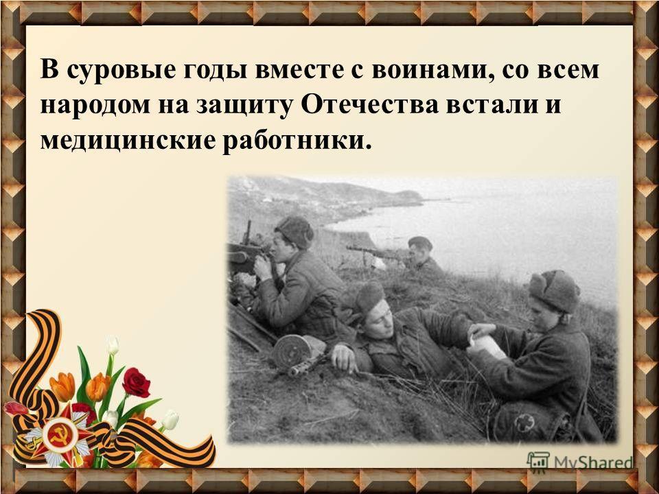 В суровые годы вместе с воинами, со всем народом на защиту Отечества встали и медицинские работники.