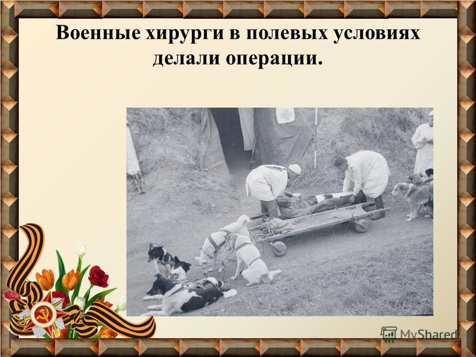 Военные хирурги в полевых условиях делали операции.