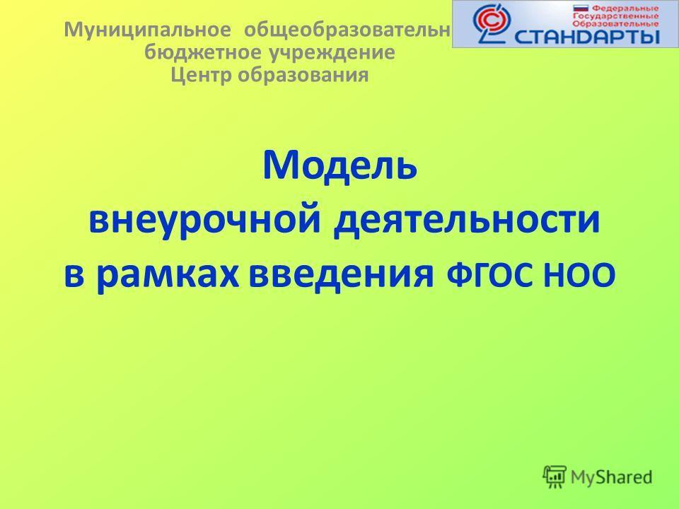 Модель внеурочной деятельности в рамках введения ФГОС НОО Муниципальное общеобразовательное бюджетное учреждение Центр образования