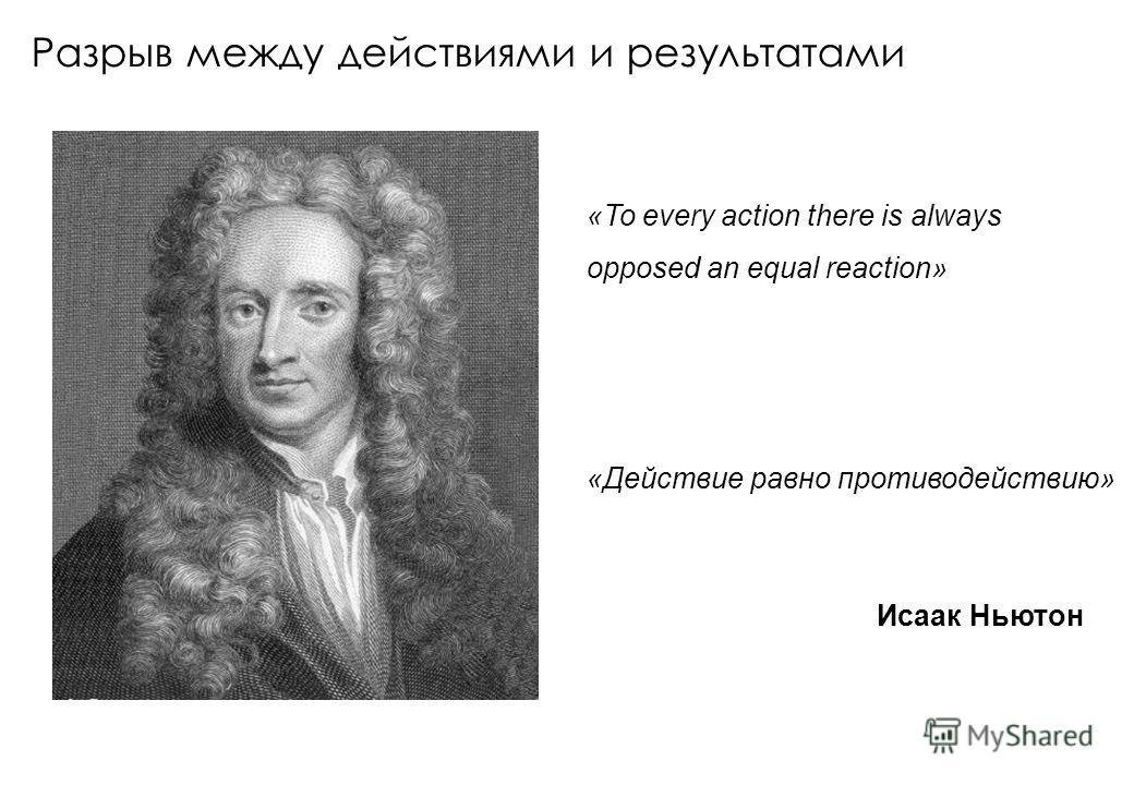 Разрыв между действиями и результатами «To every action there is always opposed an equal reaction» Исаак Ньютон «Действие равно противодействию»
