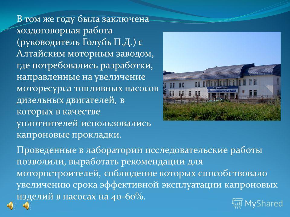 В том же году была заключена хоздоговорная работа (руководитель Голубь П.Д.) с Алтайским моторным заводом, где потребовались разработки, направленные на увеличение моторесурса топливных насосов дизельных двигателей, в которых в качестве уплотнителей