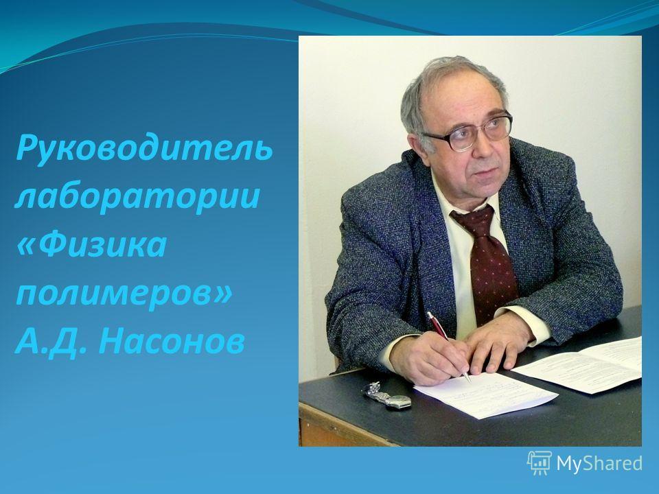 Руководитель лаборатории «Физика полимеров» А.Д. Насонов