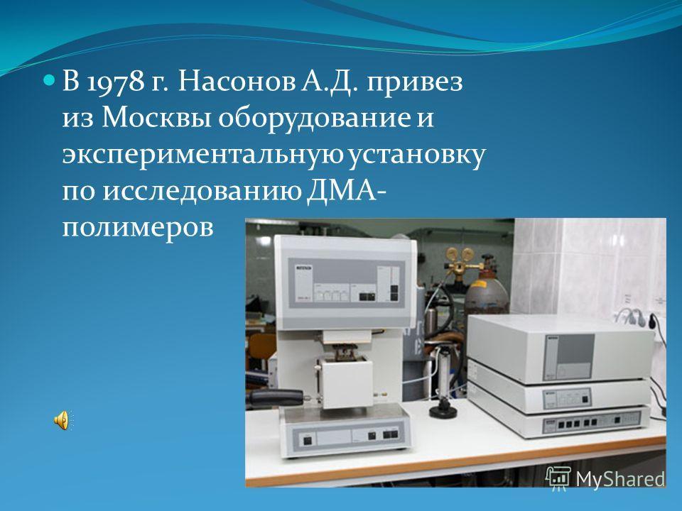 В 1978 г. Насонов А.Д. привез из Москвы оборудование и экспериментальную установку по исследованию ДМА- полимеров