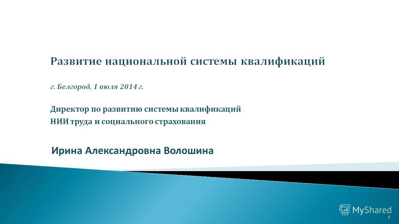 Ирина Александровна Волошина 1 Директор по развитию системы квалификаций НИИ труда и социалмного страхования