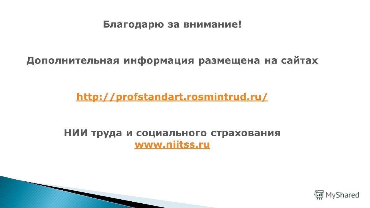 Благодарю за внимание! Дополнительная информация размещена на сайтах http://profstandart.rosmintrud.ru/ НИИ труда и социалмного страхования www.niitss.ru www.niitss.ru