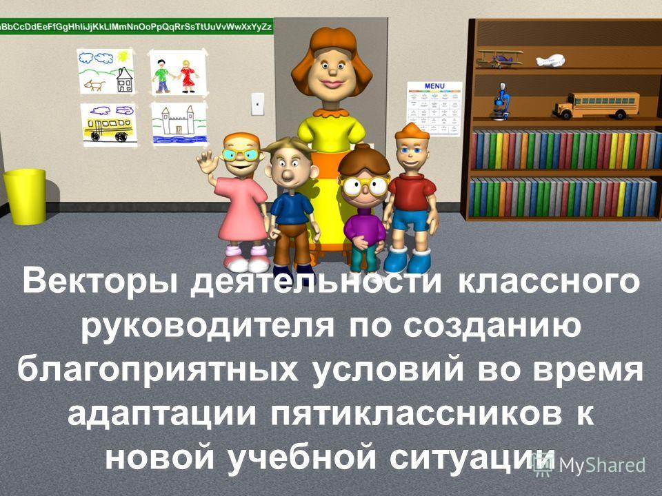 Векторы деятельности классного руководителя по созданию благоприятных условий во время адаптации пятиклассников к новой учебной ситуации