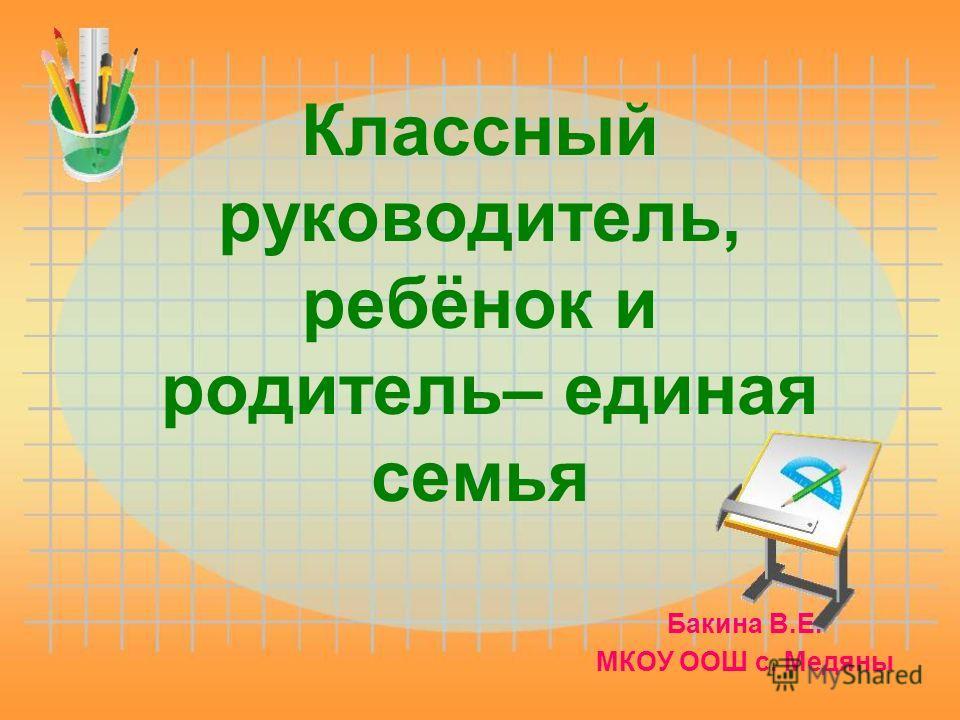 Классный руководитель, ребёнок и родитель– единая семья Бакина В.Е. МКОУ ООШ с. Медяны