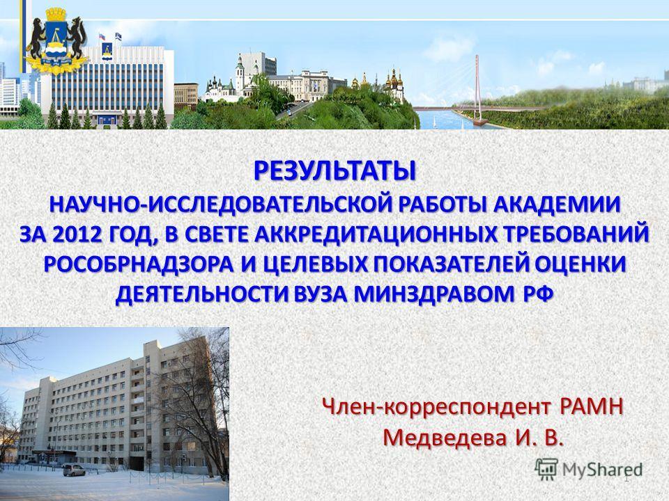 Член-корреспондент РАМН Медведева И. В. РЕЗУЛЬТАТЫ НАУЧНО-ИССЛЕДОВАТЕЛЬСКОЙ РАБОТЫ АКАДЕМИИ ЗА 2012 ГОД, В СВЕТЕ АККРЕДИТАЦИОННЫХ ТРЕБОВАНИЙ РОСОБРНАДЗОРА И ЦЕЛЕВЫХ ПОКАЗАТЕЛЕЙ ОЦЕНКИ ДЕЯТЕЛЬНОСТИ ВУЗА МИНЗДРАВОМ РФ 1