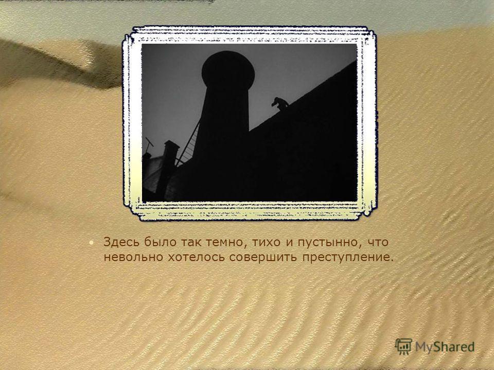 Здесь было так темно, тихо и пустынно, что невольно хотелось совершить преступление.