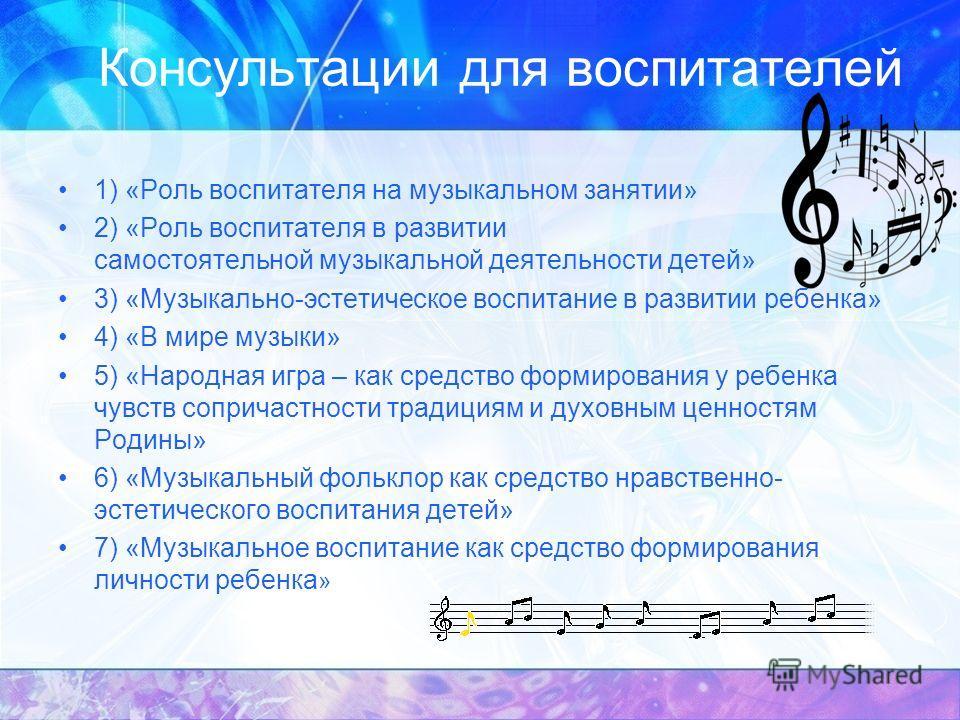 Консультации для воспитателей 1) «Роль воспитателя на музыкальном занятии» 2) «Роль воспитателя в развитии самостоятельной музыкальной деятельности детей» 3) «Музыкально-эстетическое воспитание в развитии ребенка» 4) «В мире музыки» 5) «Народная игра