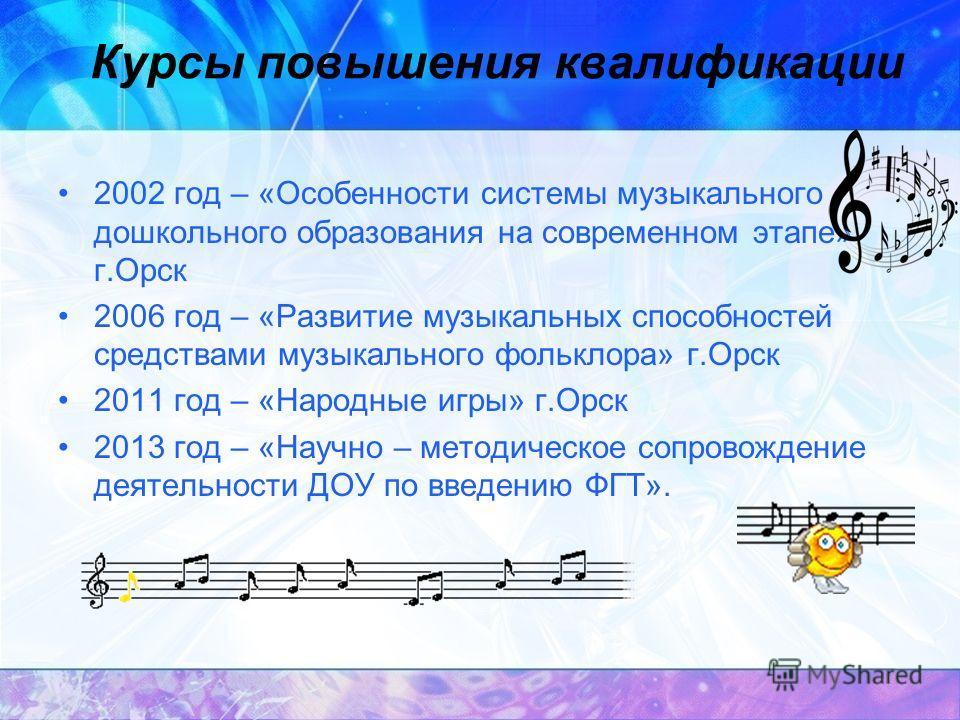 Курсы повышения квалификации 2002 год – «Особенности системы музыкального дошкольного образования на современном этапе» г.Орск 2006 год – «Развитие музыкальных способностей средствами музыкального фольклора» г.Орск 2011 год – «Народные игры» г.Орск 2
