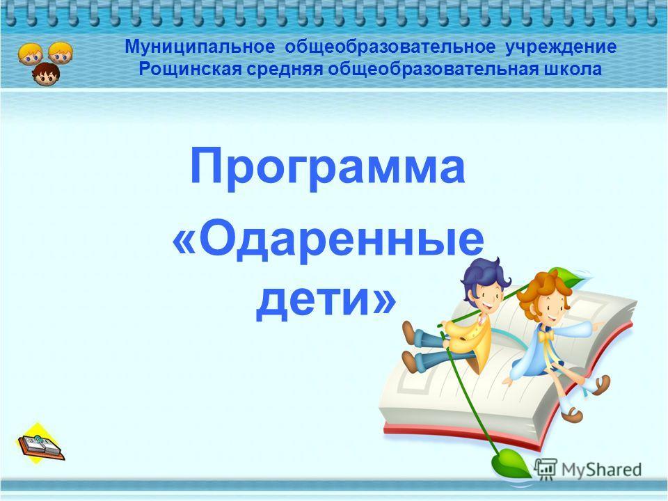 Программа «Одаренные дети» Муниципальное общеобразовательное учреждение Рощинская средняя общеобразовательная школа