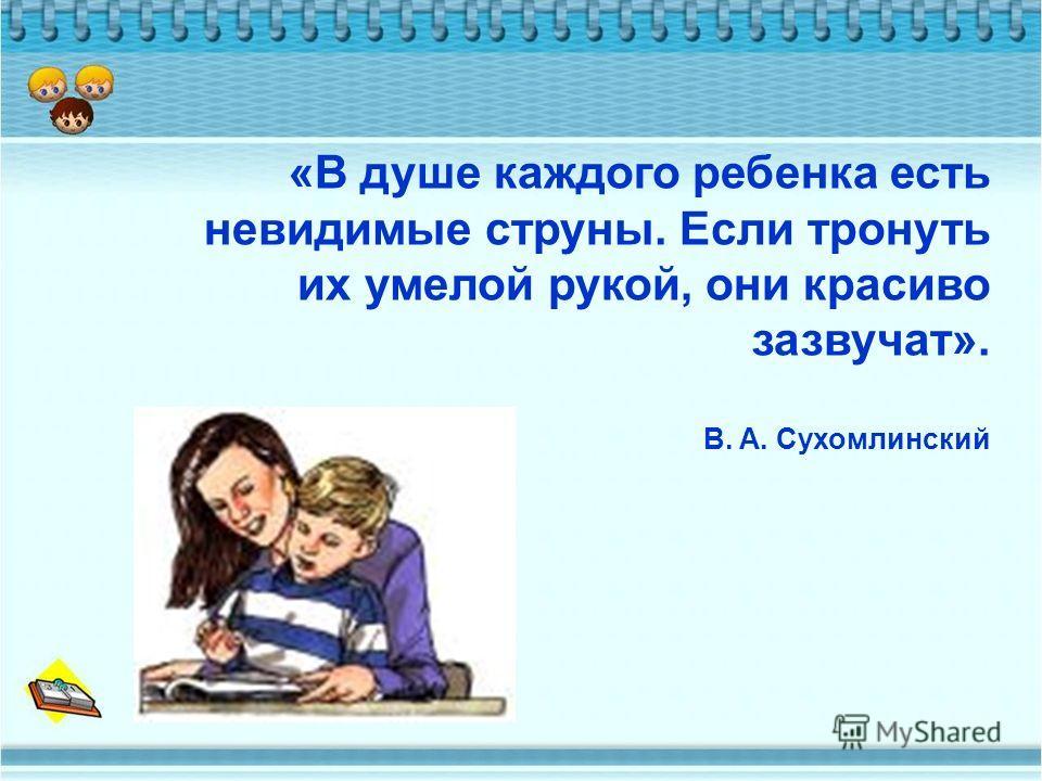 «В душе каждого ребенка есть невидимые струны. Если тронуть их умелой рукой, они красиво зазвучат». В. А. Сухомлинский
