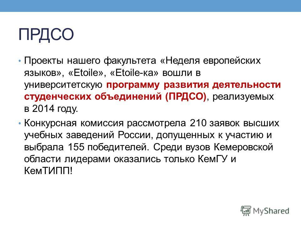 ПРДСО Проекты нашего факультета «Неделя европейских языков», «Etoile», «Etoile-ка» вошли в университетскую программу развития деятельности студенческих объединений (ПРДСО), реализуемых в 2014 году. Конкурсная комиссия рассмотрела 210 заявок высших уч
