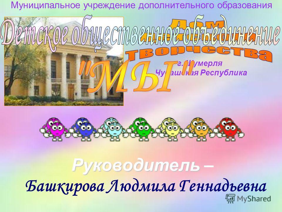 Муниципальное учреждение дополнительного образования г. Шумерля Чувашская Республика Руководитель – Башкирова Людмила Геннадьевна
