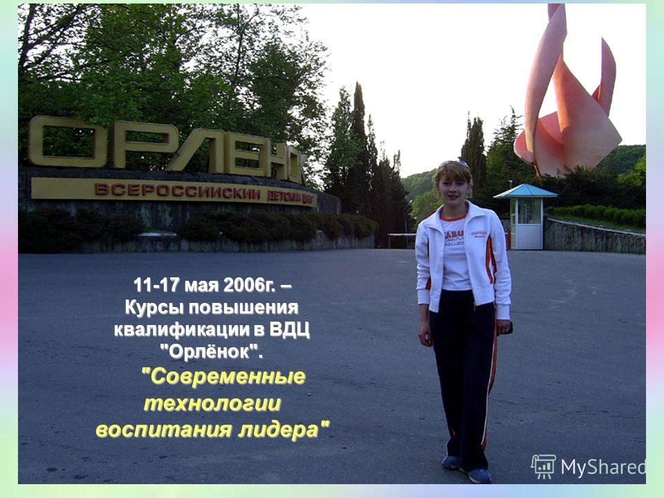 11-17 мая 2006 г. – Курсы повышения квалификации в ВДЦ Орлёнок. Современные технологии воспитания лидера
