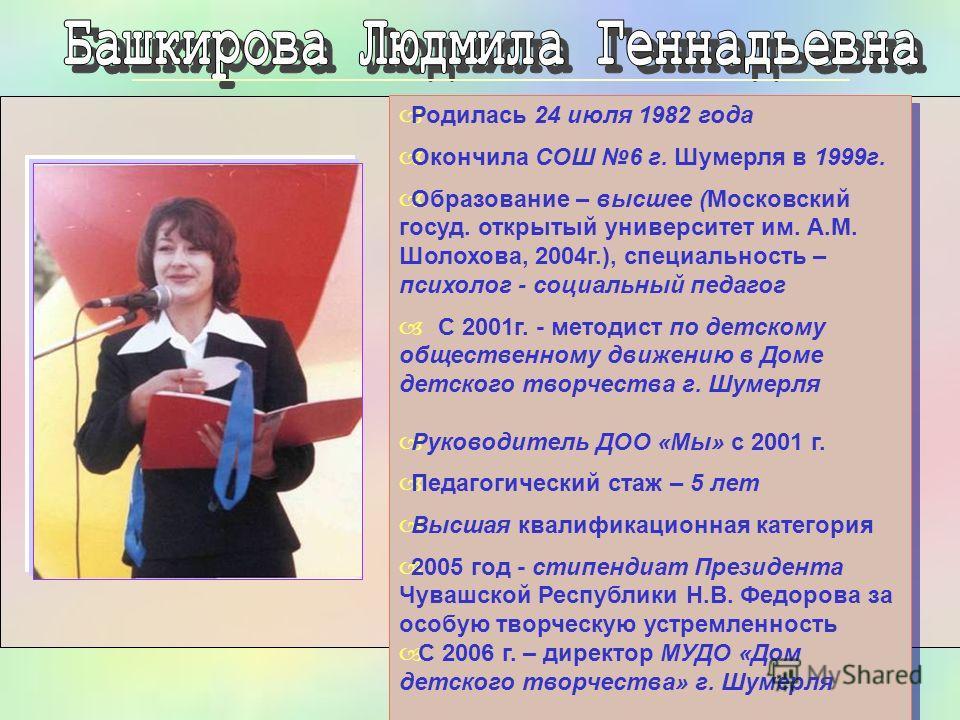Родилась 24 июля 1982 года Окончила СОШ 6 г. Шумерля в 1999 г. Образование – высшее (Московский госуд. открытый университет им. А.М. Шолохова, 2004 г.), специальность – психолог - социальный педагог С 2001 г. - методист по детскому общественному движ