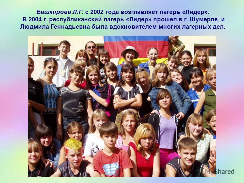 Башкирова Л.Г. с 2002 года возглавляет лагерь «Лидер». В 2004 г. республиканский лагерь «Лидер» прошел в г. Шумерля, и Людмила Геннадьевна была вдохновителем многих лагерных дел.