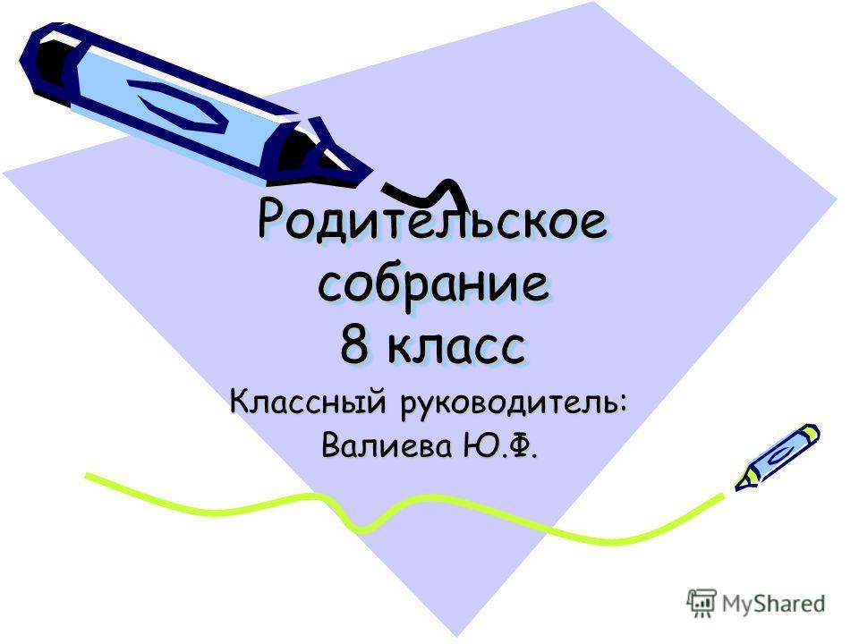 Родительское собрание 8 класс Классный руководитель: Валиева Ю.Ф.