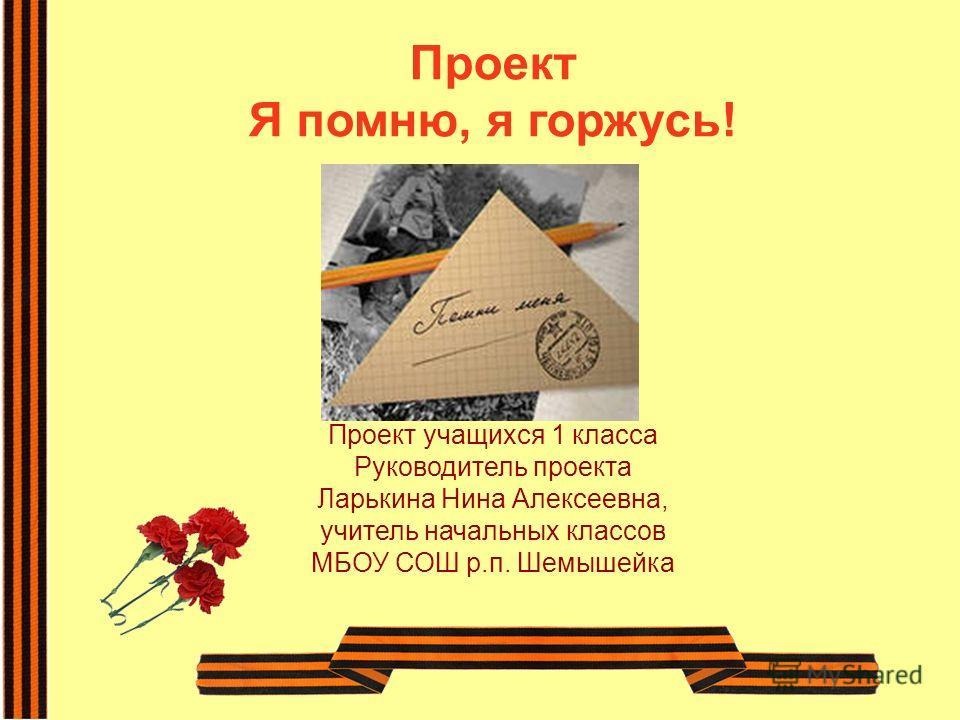 Проект учащихся 1 класса Руководитель проекта Ларькина Нина Алексеевна, учитель начальных классов МБОУ СОШ р.п. Шемышейка Проект Я помню, я горжусь!