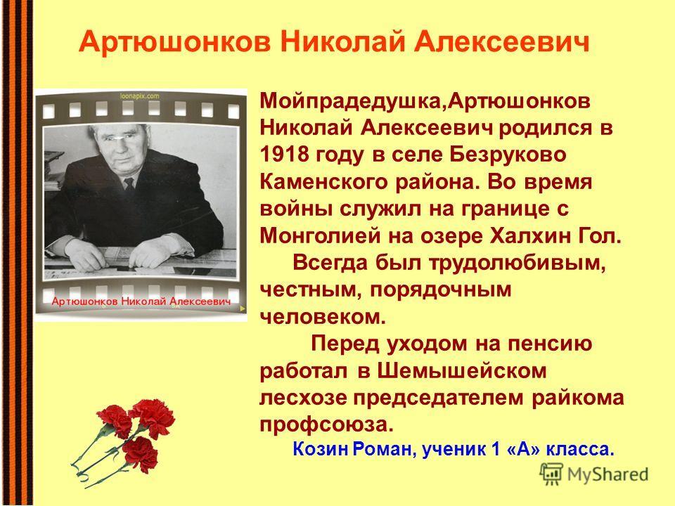 Мойпрадедушка,Артюшонков Николай Алексеевич родился в 1918 году в селе Безруково Каменского района. Во время войны служил на границе с Монголией на озере Халхин Гол. Всегда был трудолюбивым, честным, порядочным человеком. Перед уходом на пенсию работ