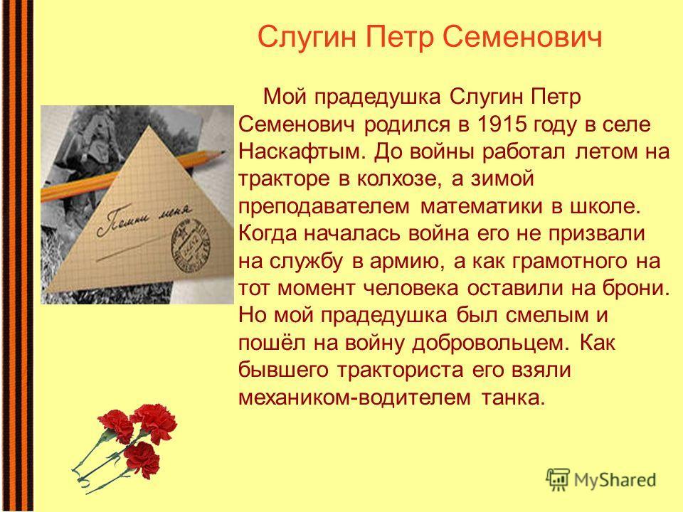 Мой прадедушка Слугин Петр Семенович родился в 1915 году в селе Наскафтым. До войны работал летом на тракторе в колхозе, а зимой преподавателем математики в школе. Когда началась война его не призвали на службу в армию, а как грамотного на тот момент