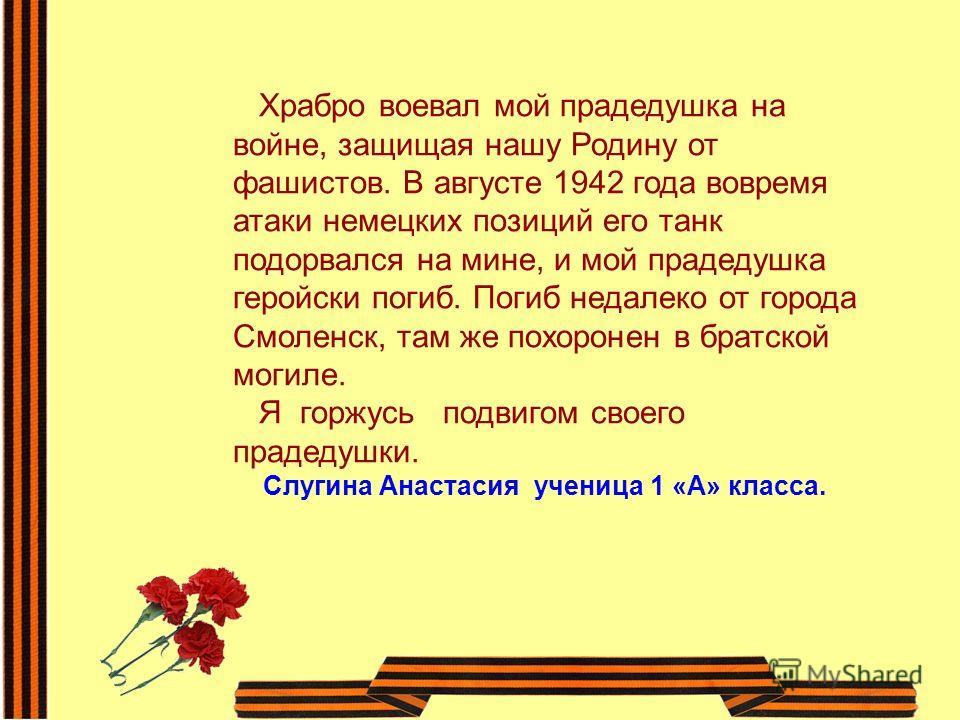 Храбро воевал мой прадедушка на войне, защищая нашу Родину от фашистов. В августе 1942 года вовремя атаки немецких позиций его танк подорвался на мине, и мой прадедушка геройски погиб. Погиб недалеко от города Смоленск, там же похоронен в братской мо