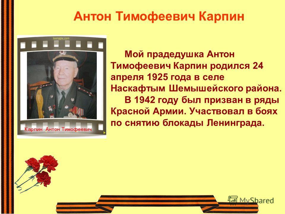 Антон Тимофеевич Карпин Мой прадедушка Антон Тимофеевич Карпин родился 24 апреля 1925 года в селе Наскафтым Шемышейского района. В 1942 году был призван в ряды Красной Армии. Участвовал в боях по снятию блокады Ленинграда.