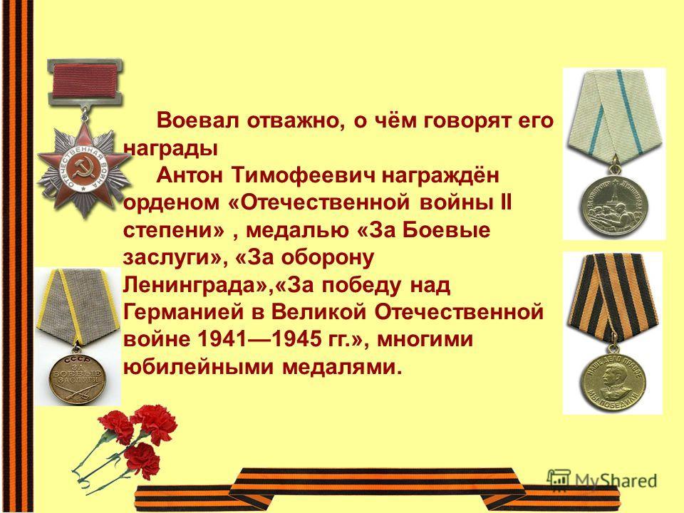 Воевал отважно, о чём говорят его награды Антон Тимофеевич награждён орденом «Отечественной войны II степени», медалью «За Боевые заслуги», «За оборону Ленинграда»,«За победу над Германией в Великой Отечественной войне 19411945 гг.», многими юбилейны